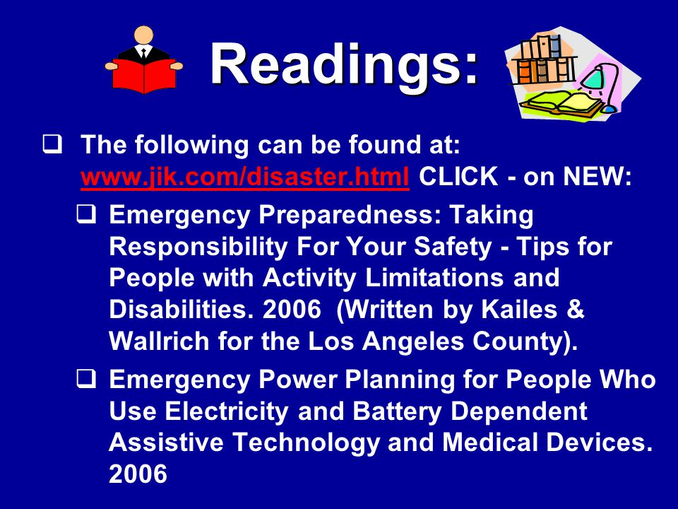  The following can be found at: www.jik.com/disaster.html CLICK - on NEW: www.jik.com/disaster.html  Emergency Preparedness: Taking Responsibility For Your Safety - Tips for People with Activity Limitations and Disabilities.