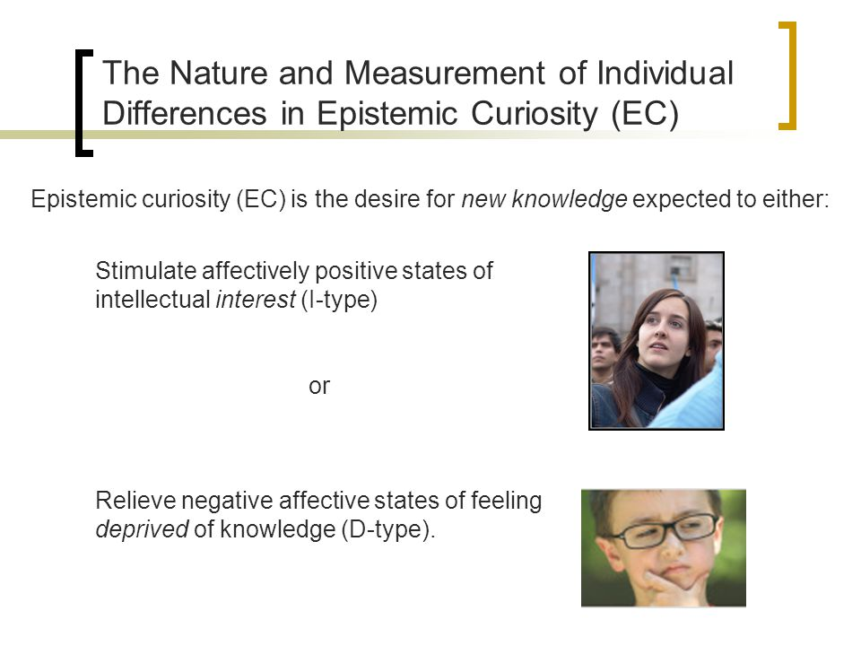 The Nature and Measurement of Individual Differences in Epistemic Curiosity (EC) The I/D Distinction in EC – correlated but meaningfully different traits I-typeD-type Optimally Activated When individuals have little or no prior knowledge (novelty seeking).