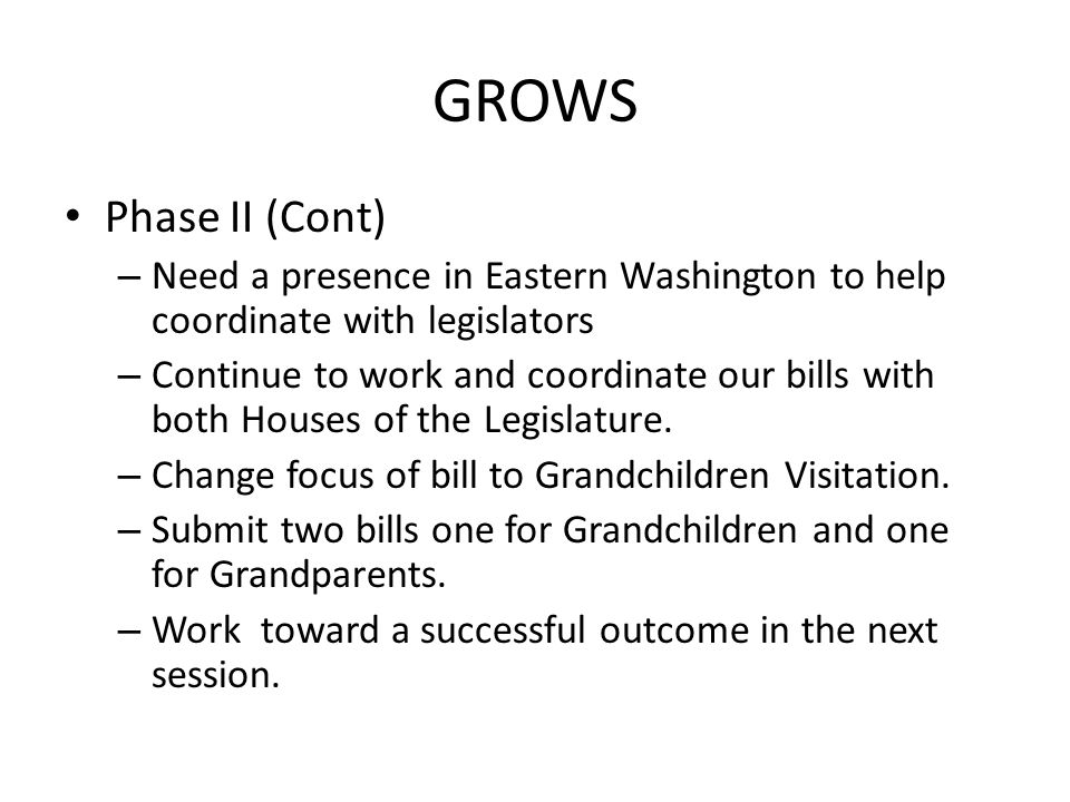 GROWS Phase II (Cont) – Need a presence in Eastern Washington to help coordinate with legislators – Continue to work and coordinate our bills with both Houses of the Legislature.
