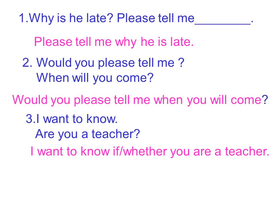 1.Why is he late? Please tell me________. Please tell me why he is late. 2. Would you please tell me ? When will you come? Would you please tell me wh