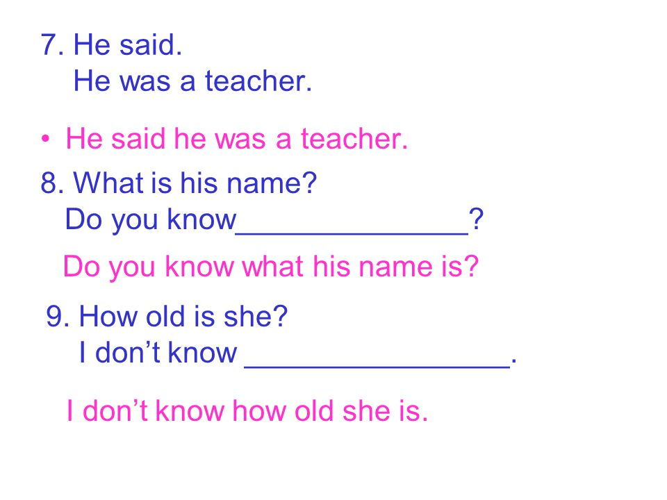 7. He said. He was a teacher. He said he was a teacher. 8. What is his name? Do you know______________? Do you know what his name is? 9. How old is sh