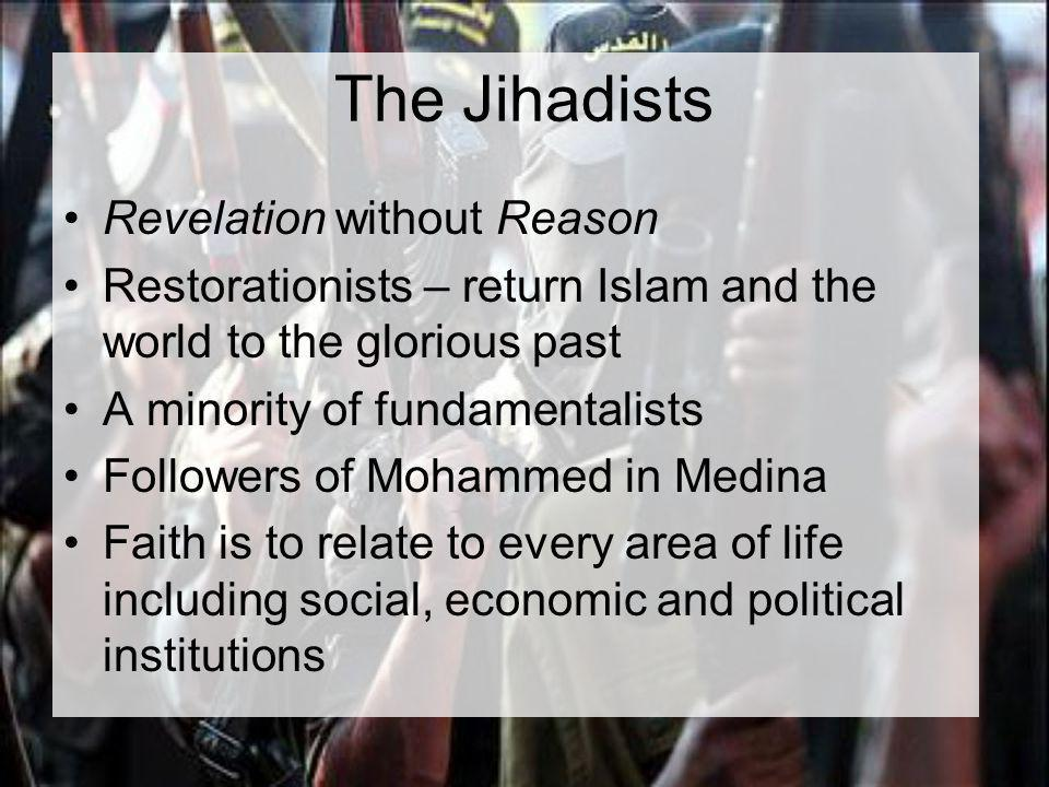 The Jihadists Revelation without Reason Restorationists – return Islam and the world to the glorious past A minority of fundamentalists Followers of Mohammed in Medina Faith is to relate to every area of life including social, economic and political institutions