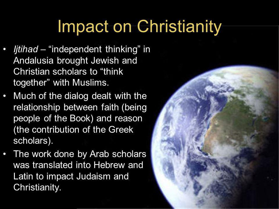 Impact on Christianity Ijtihad – independent thinking in Andalusia brought Jewish and Christian scholars to think together with Muslims.