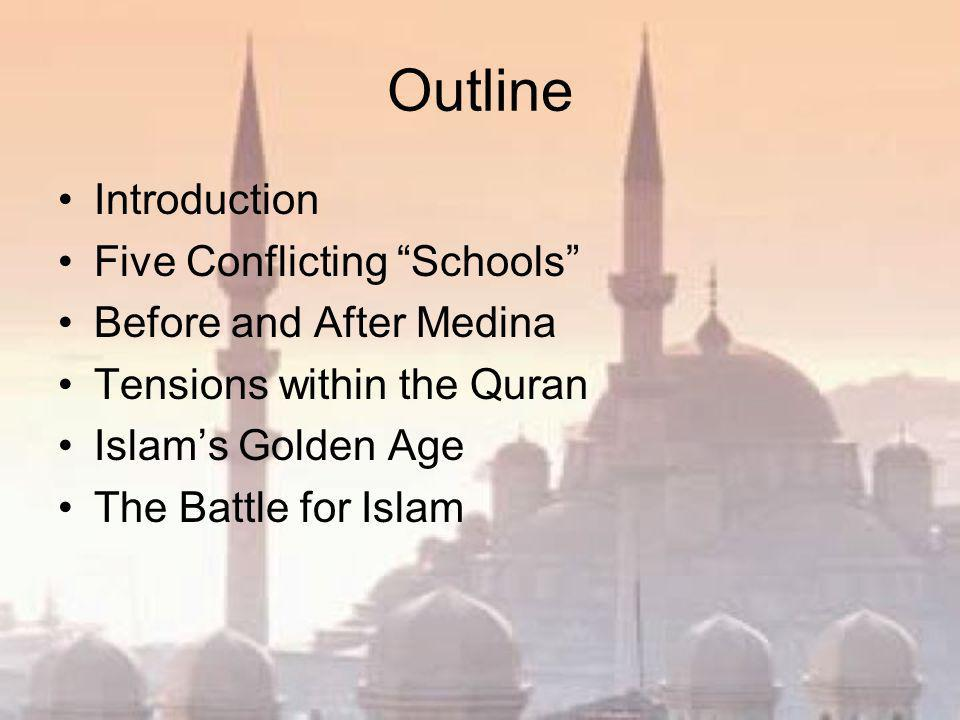 Outline Introduction Five Conflicting Schools Before and After Medina Tensions within the Quran Islam's Golden Age The Battle for Islam