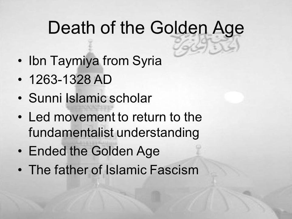 Death of the Golden Age Ibn Taymiya from Syria 1263-1328 AD Sunni Islamic scholar Led movement to return to the fundamentalist understanding Ended the Golden Age The father of Islamic Fascism