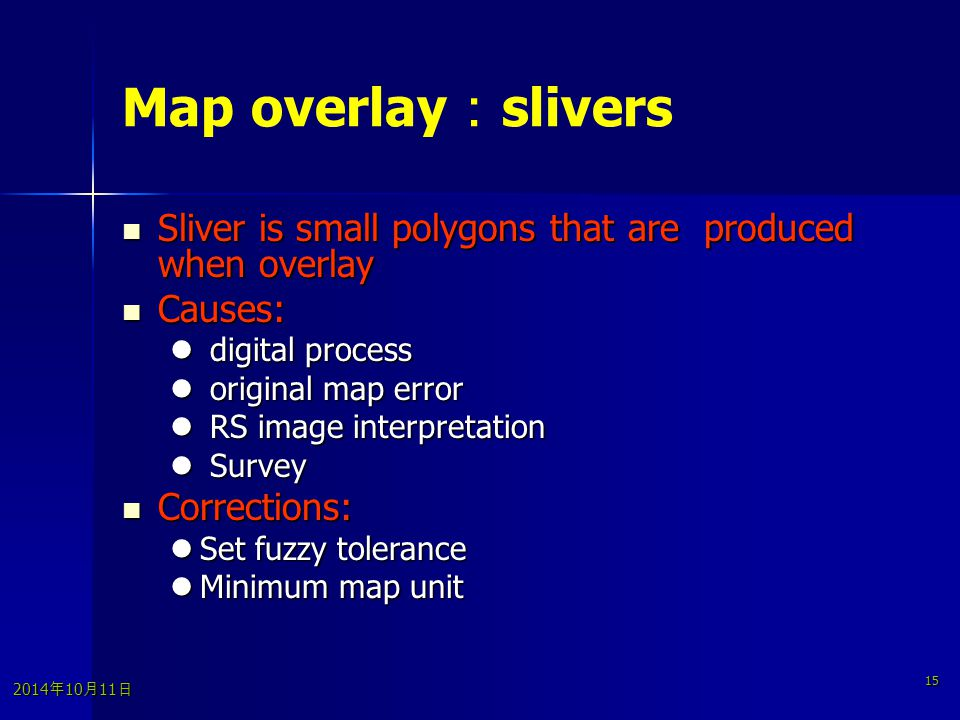 2014年10月11日 2014年10月11日 2014年10月11日 15 Map overlay : slivers Sliver is small polygons that are produced when overlay Sliver is small polygons that are produced when overlay Causes: Causes: digital process digital process original map error original map error RS image interpretation RS image interpretation Survey Survey Corrections: Corrections: Set fuzzy tolerance Set fuzzy tolerance Minimum map unit Minimum map unit
