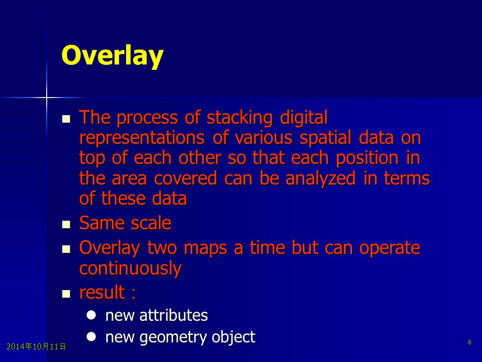 2014年10月11日 2014年10月11日 2014年10月11日 8 Overlay The process of stacking digital representations of various spatial data on top of each other so that each position in the area covered can be analyzed in terms of these data The process of stacking digital representations of various spatial data on top of each other so that each position in the area covered can be analyzed in terms of these data Same scale Same scale Overlay two maps a time but can operate continuously Overlay two maps a time but can operate continuously result : result : new attributes new attributes new geometry object new geometry object
