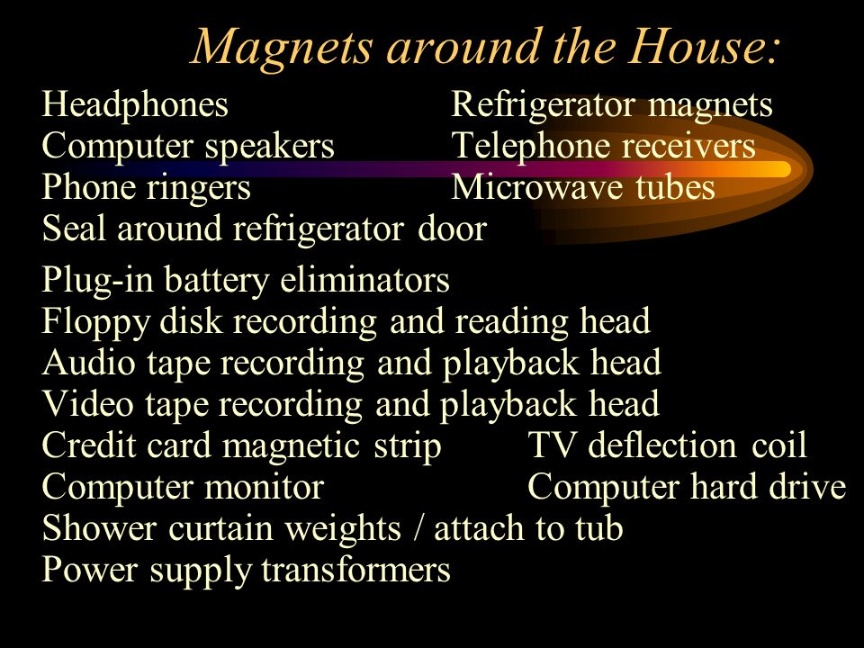 Magnets around the House: Headphones Refrigerator magnets Computer speakers Telephone receivers Phone ringers Microwave tubes Seal around refrigerator door Plug-in battery eliminators Floppy disk recording and reading head Audio tape recording and playback head Video tape recording and playback head Credit card magnetic stripTV deflection coil Computer monitor Computer hard drive Shower curtain weights / attach to tub Power supply transformers
