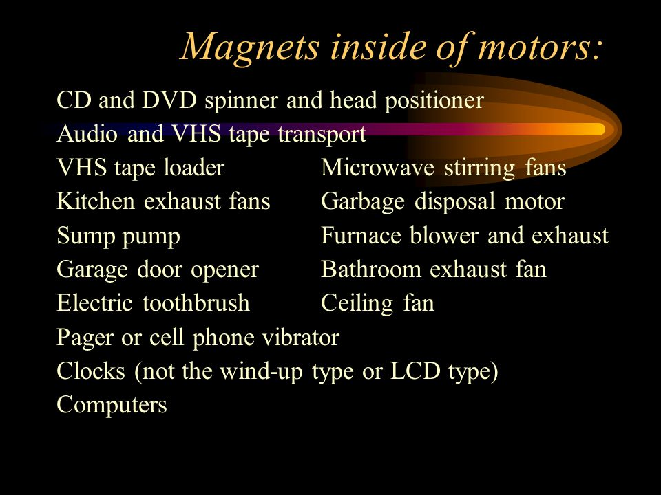 Magnets inside of motors: CD and DVD spinner and head positioner Audio and VHS tape transport VHS tape loaderMicrowave stirring fans Kitchen exhaust fansGarbage disposal motor Sump pumpFurnace blower and exhaust Garage door openerBathroom exhaust fan Electric toothbrushCeiling fan Pager or cell phone vibrator Clocks (not the wind-up type or LCD type) Computers