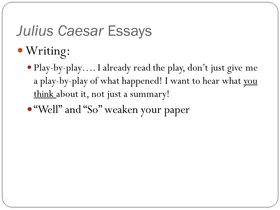 Julius Caesar Essays Writing : Play-by-play…. I already read the play, don't just give me a play-by-play of what happened! I want to hear what you thi