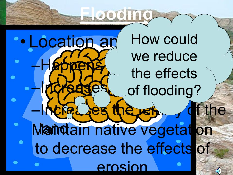 Flooding Occurs when a body of water overflows its normal boundaries Causes of flooding –heavy rains – hurricanes – storm surges – thunderstorms – melting snow or ice What would cause flooding.