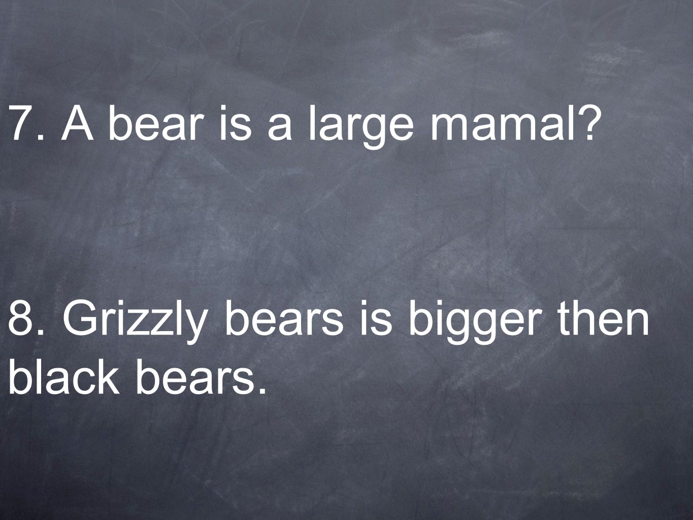 7. A bear is a large mamal? 8. Grizzly bears is bigger then black bears.