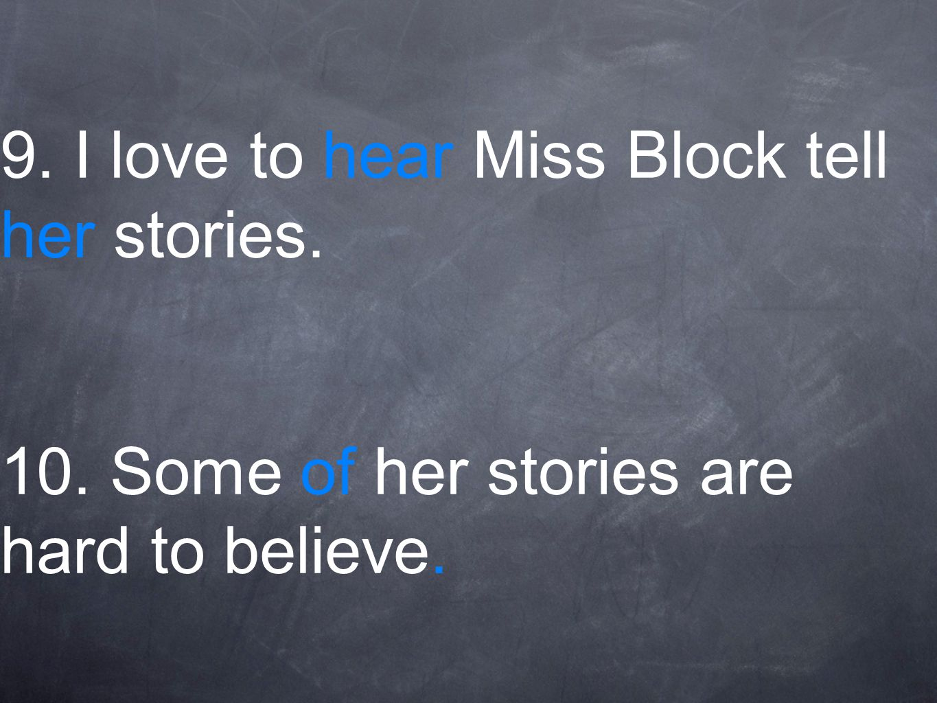 9. I love to hear Miss Block tell her stories. 10. Some of her stories are hard to believe.