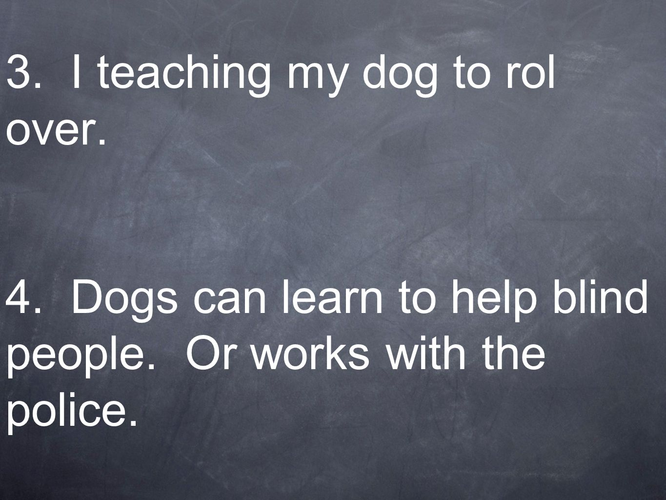 3. I teaching my dog to rol over. 4. Dogs can learn to help blind people. Or works with the police.