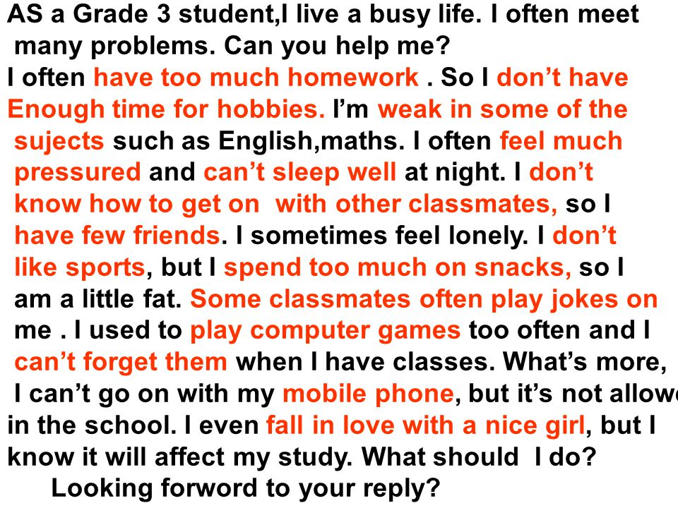 AS a Grade 3 student,I live a busy life. I often meet many problems. Can you help me? I often have too much homework. So I don't have Enough time for