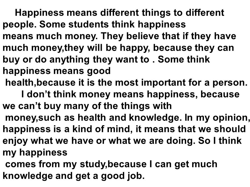 Happiness means different things to different people. Some students think happiness means much money. They believe that if they have much money,they w