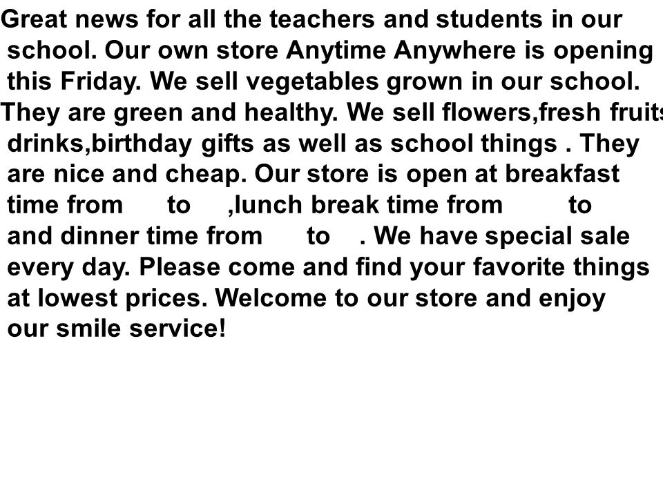 Great news for all the teachers and students in our school. Our own store Anytime Anywhere is opening this Friday. We sell vegetables grown in our sch