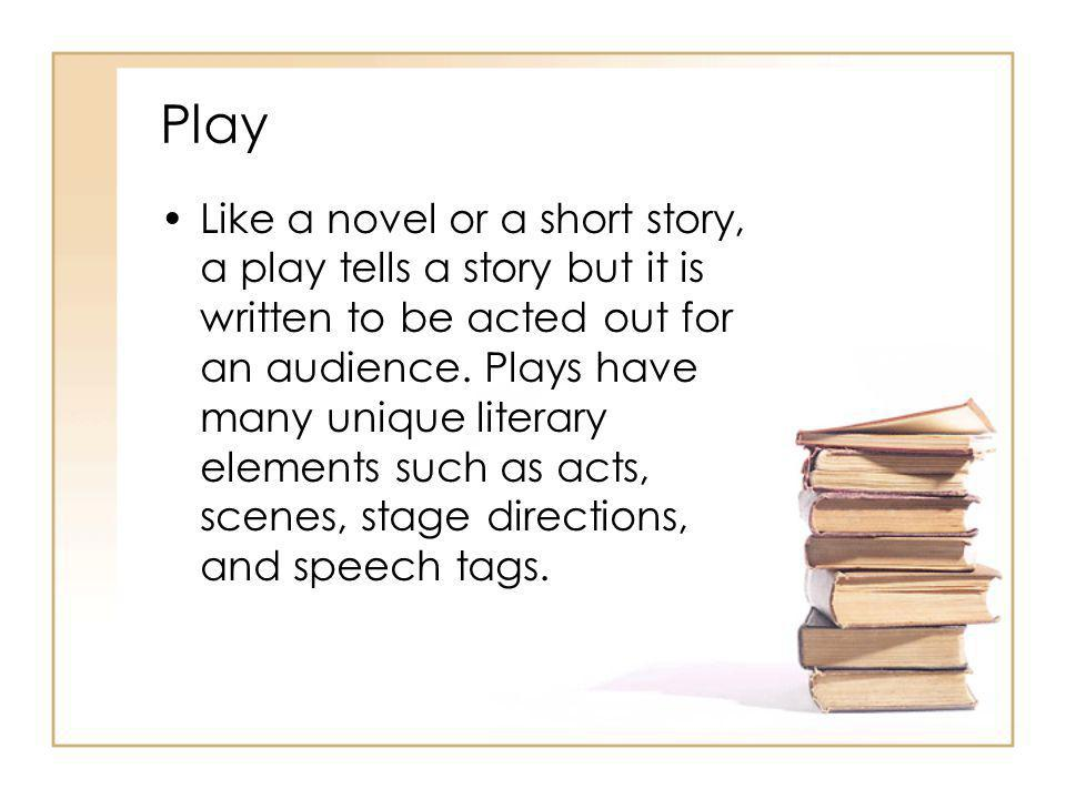 Play Like a novel or a short story, a play tells a story but it is written to be acted out for an audience. Plays have many unique literary elements s