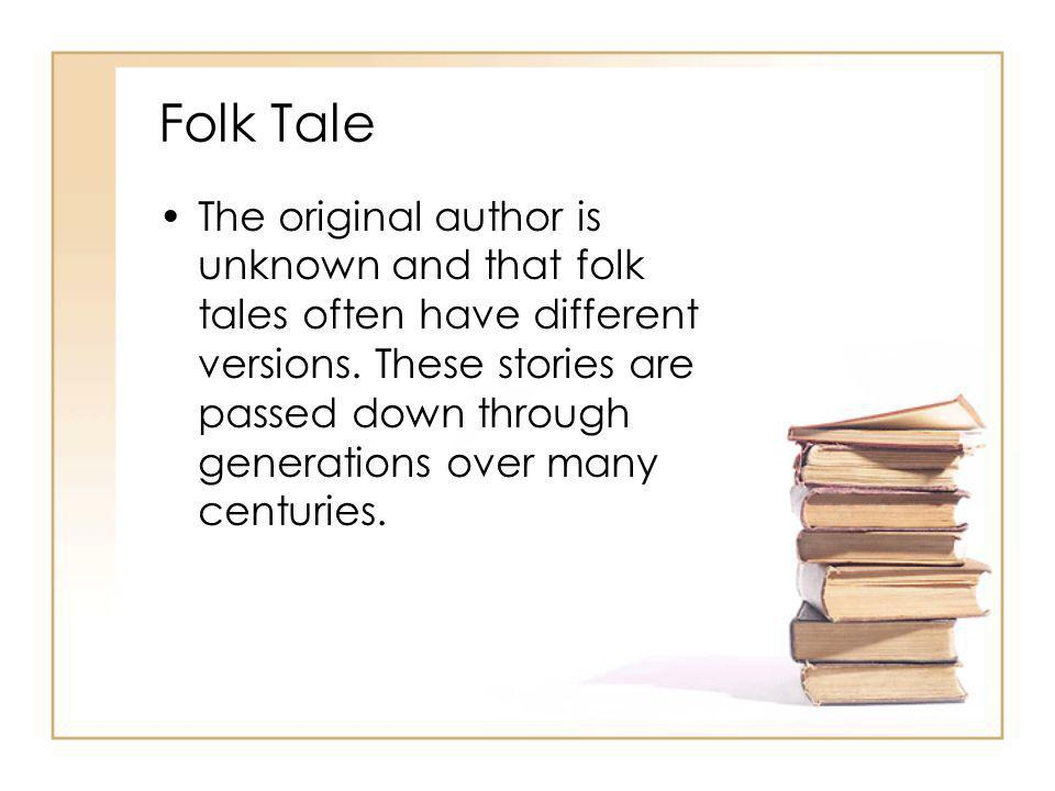 Folk Tale The original author is unknown and that folk tales often have different versions. These stories are passed down through generations over man