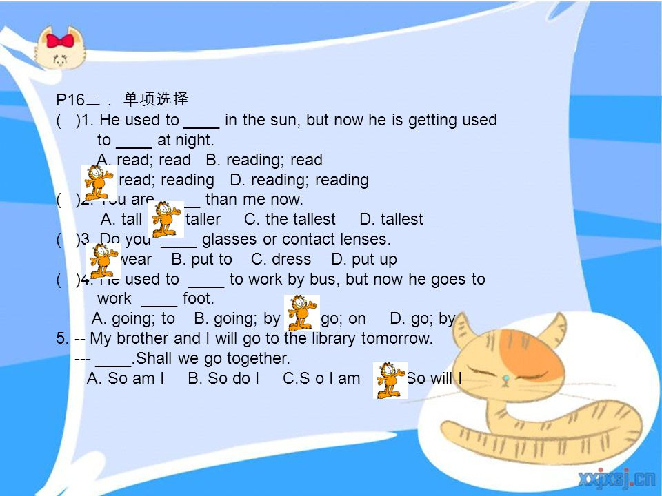P16 三. 单项选择 ( )1. He used to ____ in the sun, but now he is getting used to ____ at night. A. read; read B. reading; read C. read; reading D. reading;
