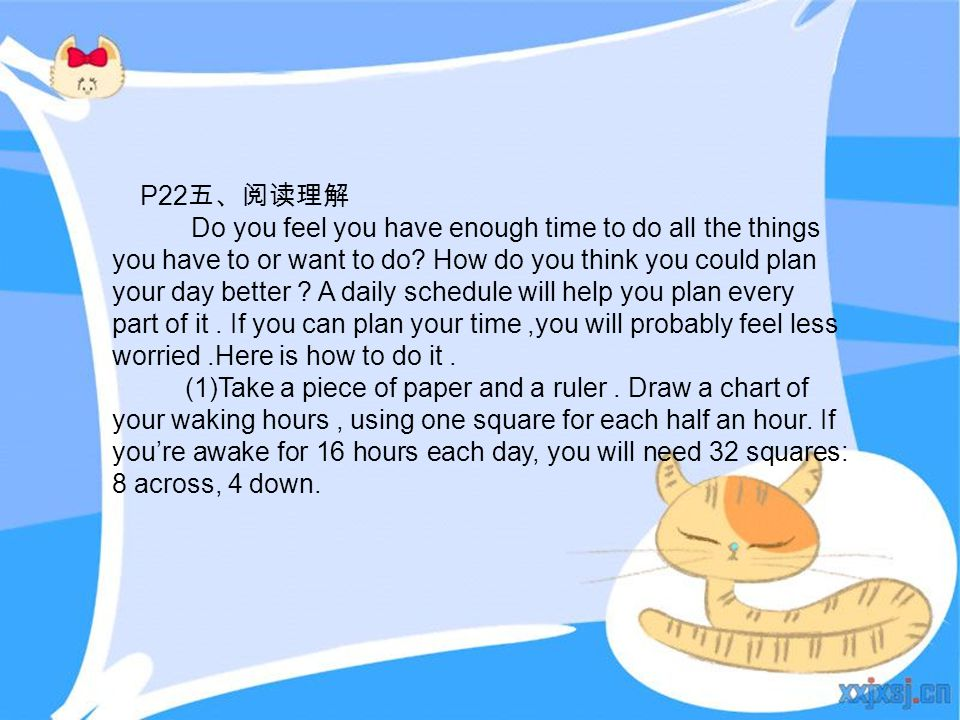 P22 五、阅读理解 Do you feel you have enough time to do all the things you have to or want to do? How do you think you could plan your day better ? A daily