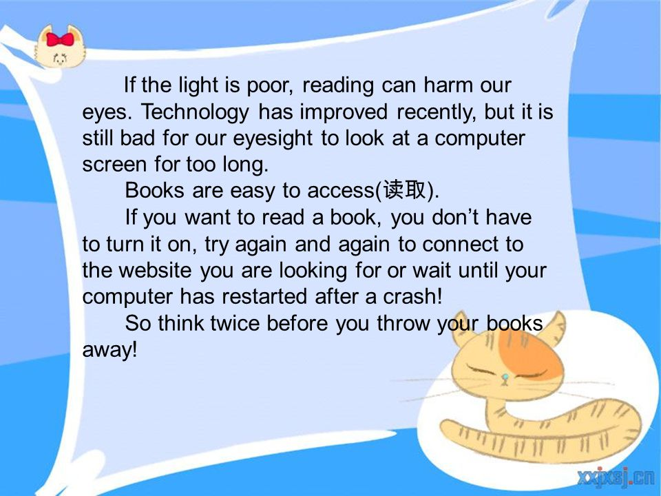 If the light is poor, reading can harm our eyes. Technology has improved recently, but it is still bad for our eyesight to look at a computer screen f
