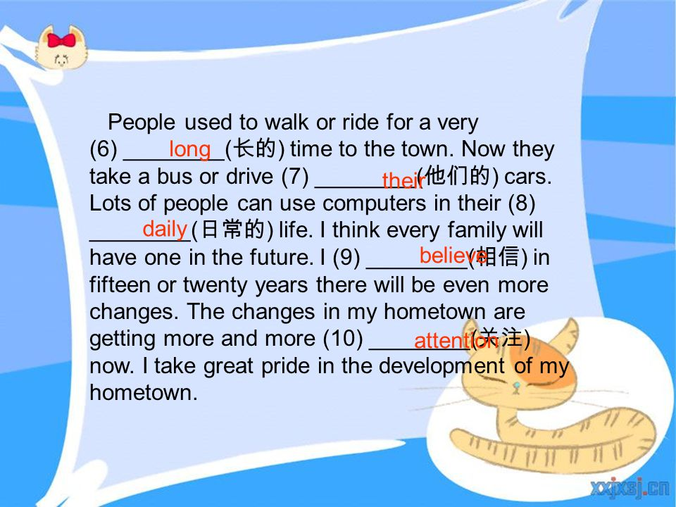 People used to walk or ride for a very (6) ________( 长的 ) time to the town. Now they take a bus or drive (7) ________( 他们的 ) cars. Lots of people can