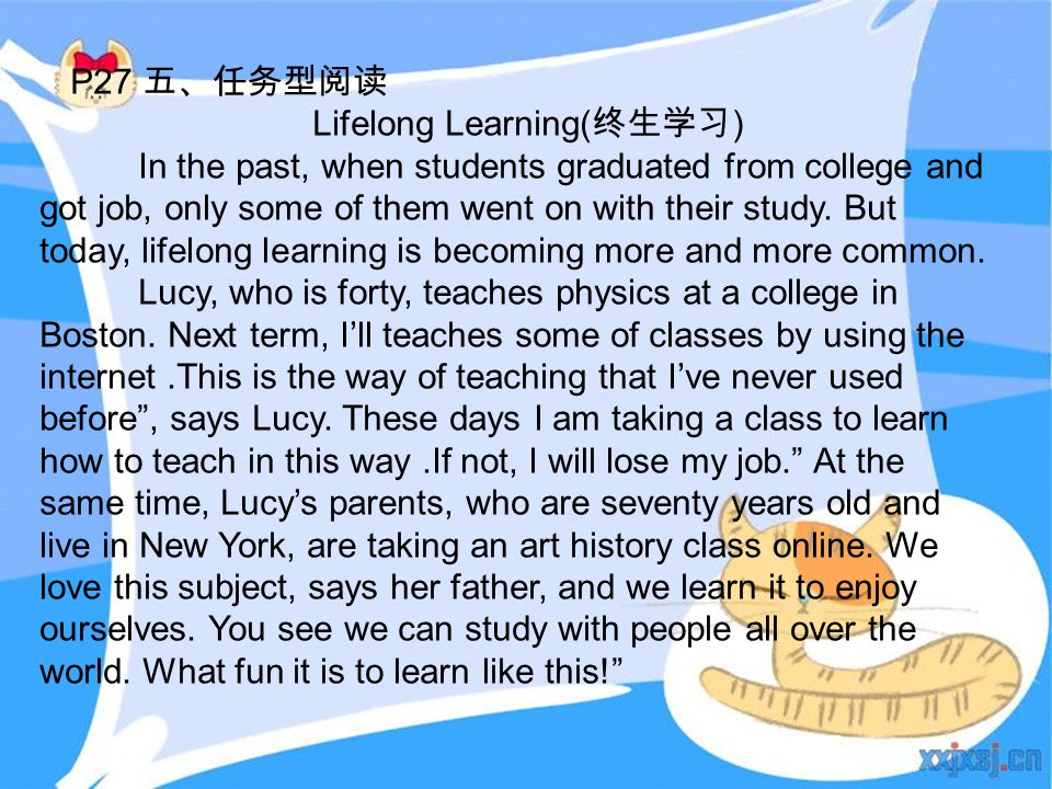 P27 五、任务型阅读 Lifelong Learning( 终生学习 ) In the past, when students graduated from college and got job, only some of them went on with their study. But t