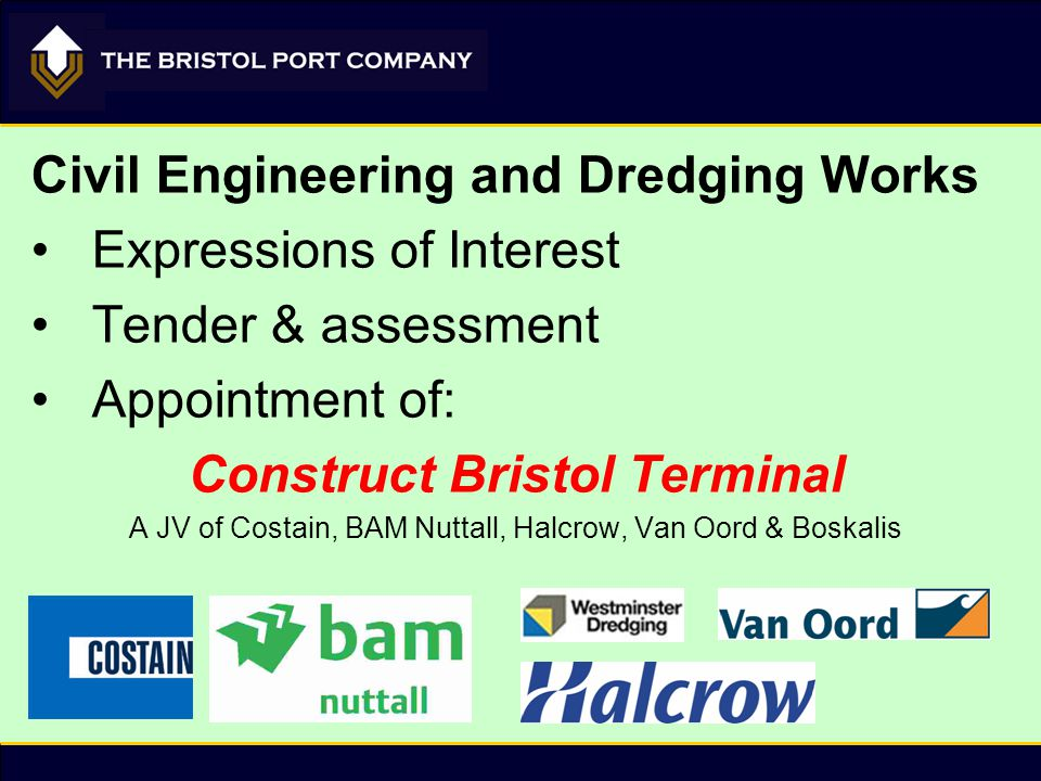 Civil Engineering and Dredging Works Expressions of Interest Tender & assessment Appointment of: Construct Bristol Terminal A JV of Costain, BAM Nutta
