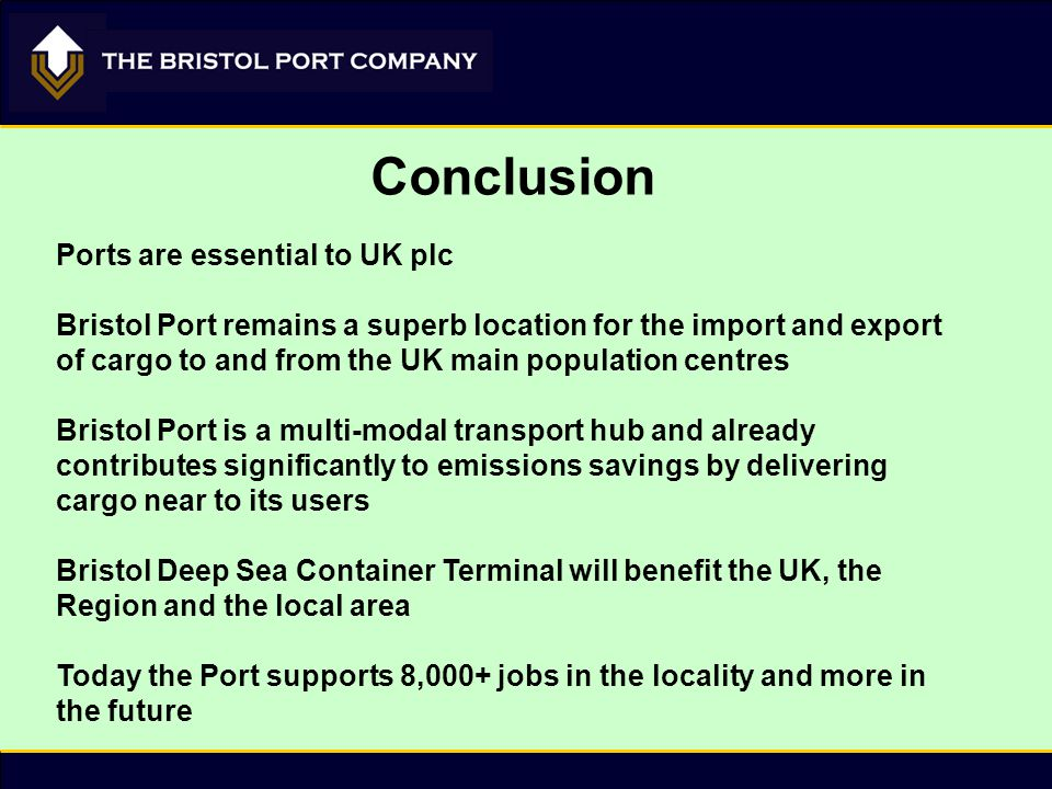 Conclusion Ports are essential to UK plc Bristol Port remains a superb location for the import and export of cargo to and from the UK main population