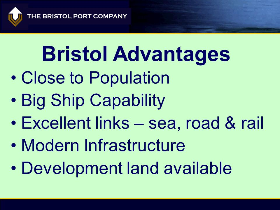 Close to Population Big Ship Capability Excellent links – sea, road & rail Modern Infrastructure Development land available Bristol Advantages