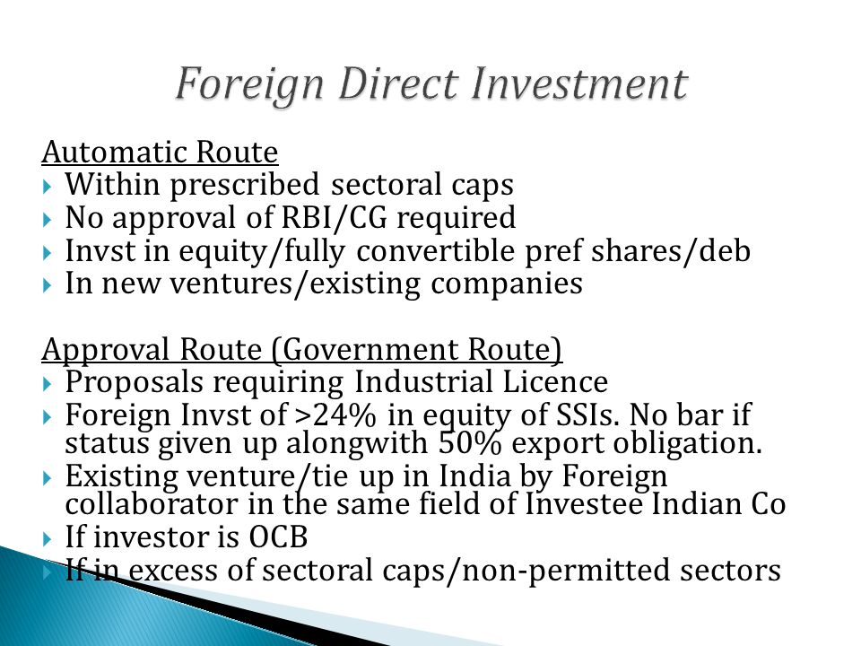 Automatic Route  Within prescribed sectoral caps  No approval of RBI/CG required  Invst in equity/fully convertible pref shares/deb  In new ventures/existing companies Approval Route (Government Route)  Proposals requiring Industrial Licence  Foreign Invst of >24% in equity of SSIs.