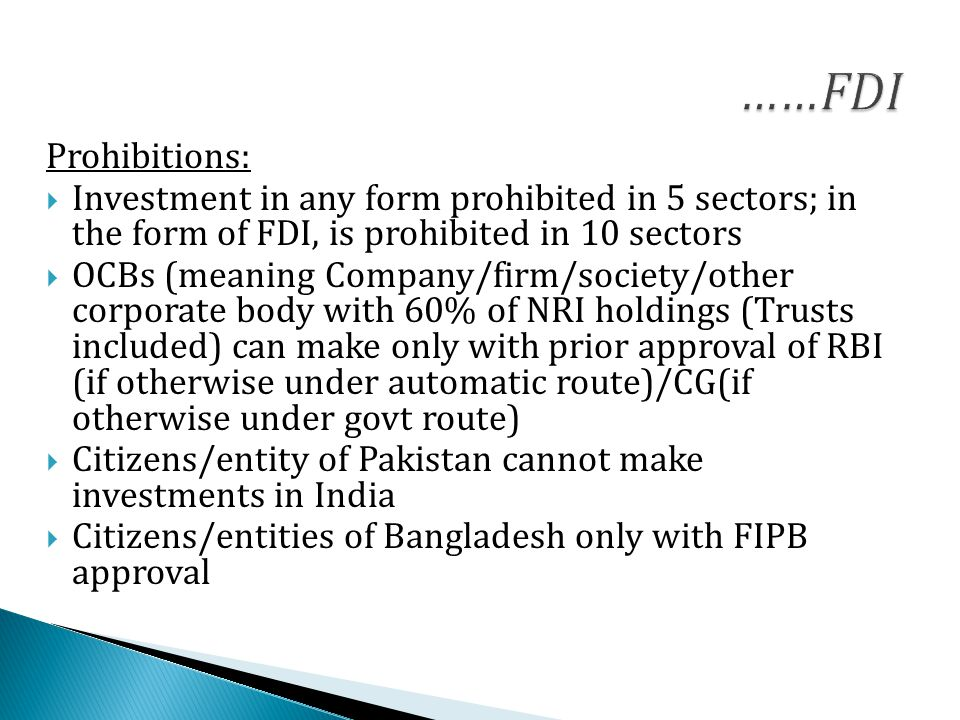 Prohibitions:  Investment in any form prohibited in 5 sectors; in the form of FDI, is prohibited in 10 sectors  OCBs (meaning Company/firm/society/other corporate body with 60% of NRI holdings (Trusts included) can make only with prior approval of RBI (if otherwise under automatic route)/CG(if otherwise under govt route)  Citizens/entity of Pakistan cannot make investments in India  Citizens/entities of Bangladesh only with FIPB approval