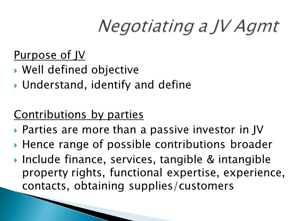 Purpose of JV  Well defined objective  Understand, identify and define Contributions by parties  Parties are more than a passive investor in JV  Hence range of possible contributions broader  Include finance, services, tangible & intangible property rights, functional expertise, experience, contacts, obtaining supplies/customers