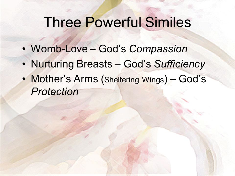 Three Powerful Similes Womb-Love – God's Compassion Nurturing Breasts – God's Sufficiency Mother's Arms ( Sheltering Wings ) – God's Protection