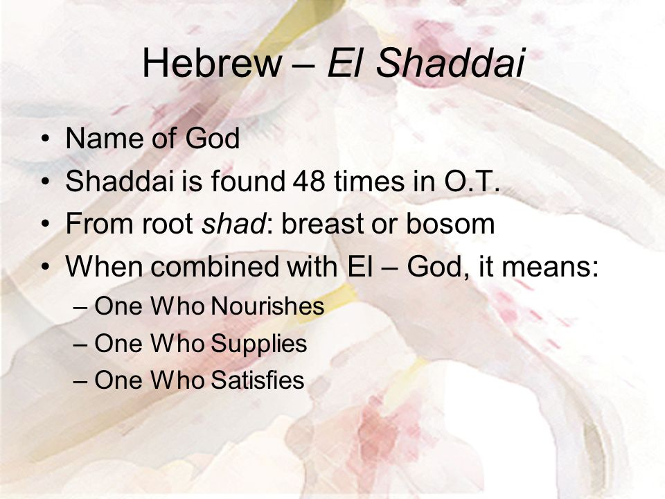 Hebrew – El Shaddai Name of God Shaddai is found 48 times in O.T. From root shad: breast or bosom When combined with El – God, it means: –One Who Nour