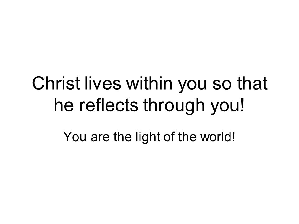 Christ lives within you so that he reflects through you! You are the light of the world!