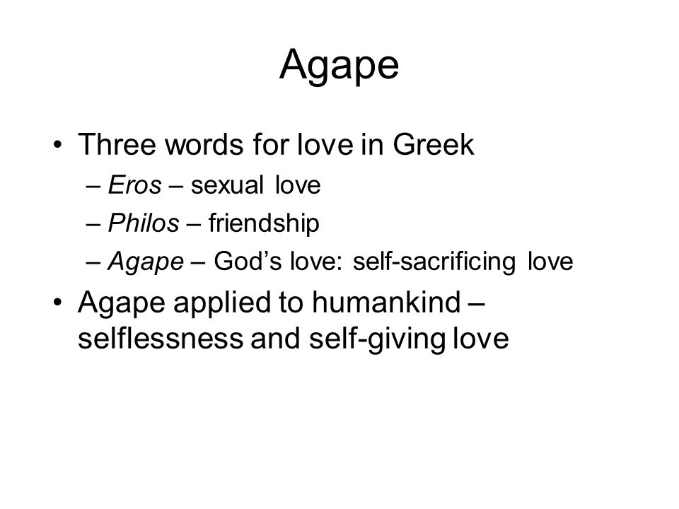 Agape Three words for love in Greek –Eros – sexual love –Philos – friendship –Agape – God's love: self-sacrificing love Agape applied to humankind – selflessness and self-giving love