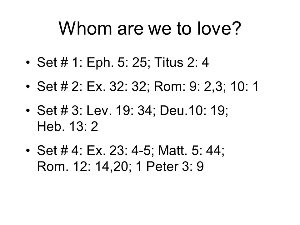 Whom are we to love. Set # 1: Eph. 5: 25; Titus 2: 4 Set # 2: Ex.