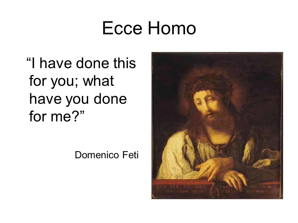 Ecce Homo I have done this for you; what have you done for me Domenico Feti