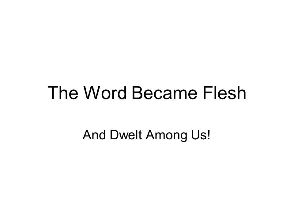 The Word Became Flesh And Dwelt Among Us!
