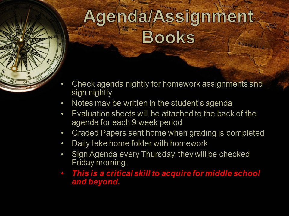 Check agenda nightly for homework assignments and sign nightly Notes may be written in the student's agenda Evaluation sheets will be attached to the back of the agenda for each 9 week period Graded Papers sent home when grading is completed Daily take home folder with homework Sign Agenda every Thursday-they will be checked Friday morning.