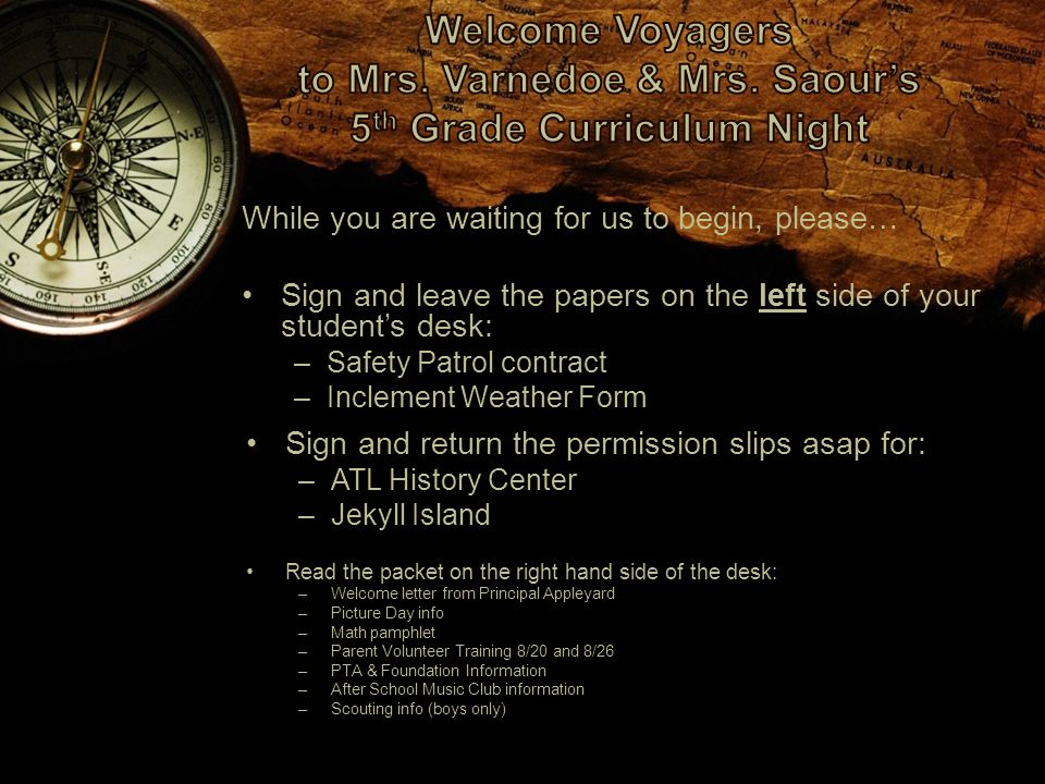 While you are waiting for us to begin, please… Sign and leave the papers on the left side of your student's desk: –Safety Patrol contract –Inclement Weather Form Sign and return the permission slips asap for: –ATL History Center –Jekyll Island Read the packet on the right hand side of the desk: –Welcome letter from Principal Appleyard –Picture Day info –Math pamphlet –Parent Volunteer Training 8/20 and 8/26 –PTA & Foundation Information –After School Music Club information –Scouting info (boys only)
