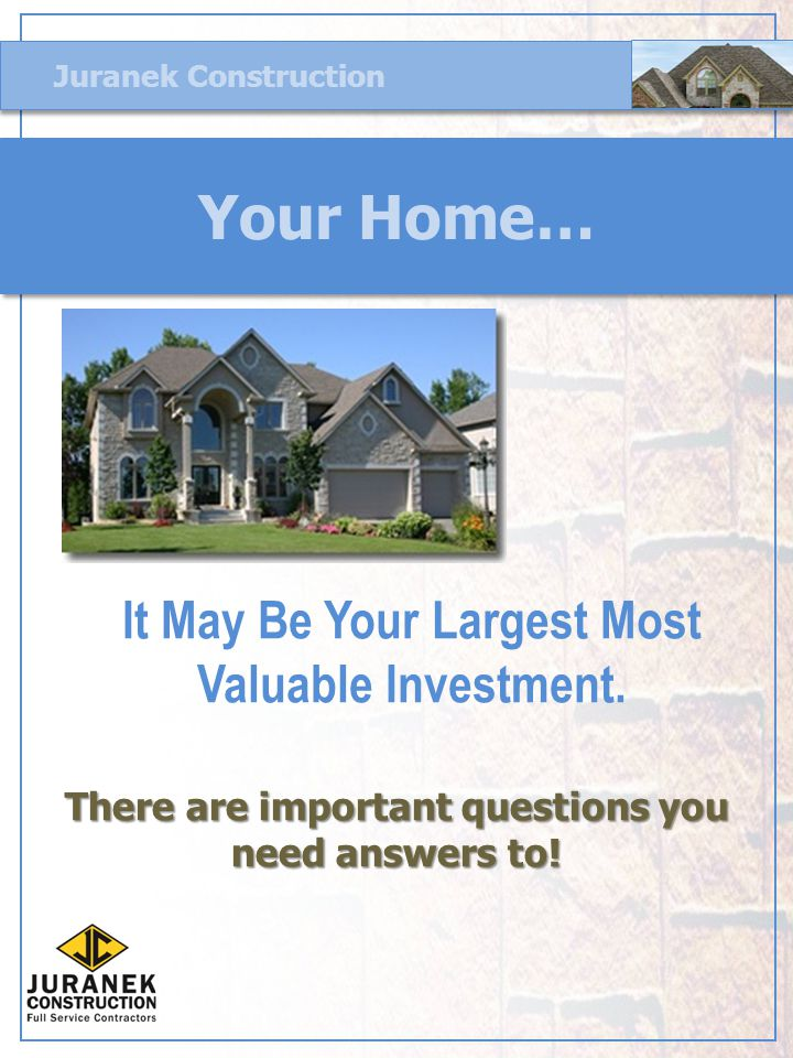 Juranek Construction Your Home… There are important questions you need answers to.