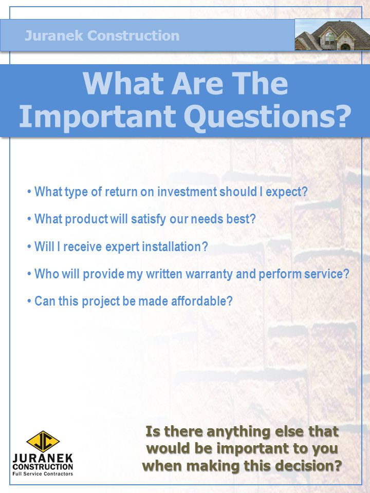 Juranek Construction What Are The Important Questions? What type of return on investment should I expect? What product will satisfy our needs best? Wi