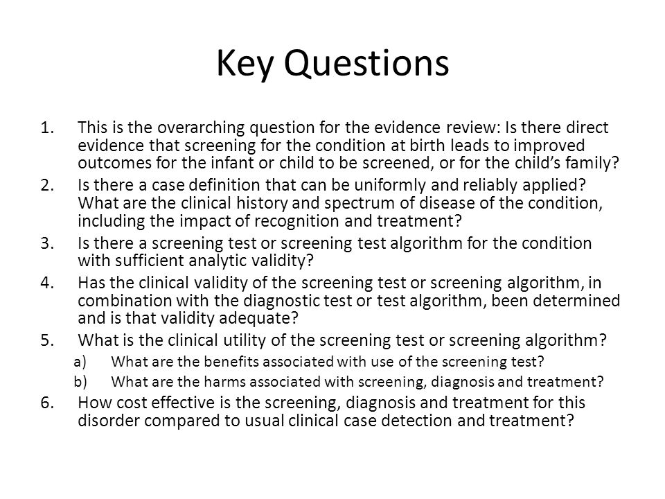 Key Questions 1.This is the overarching question for the evidence review: Is there direct evidence that screening for the condition at birth leads to