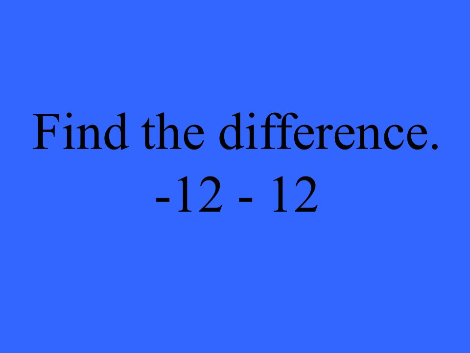 Find the difference. -12 - 12