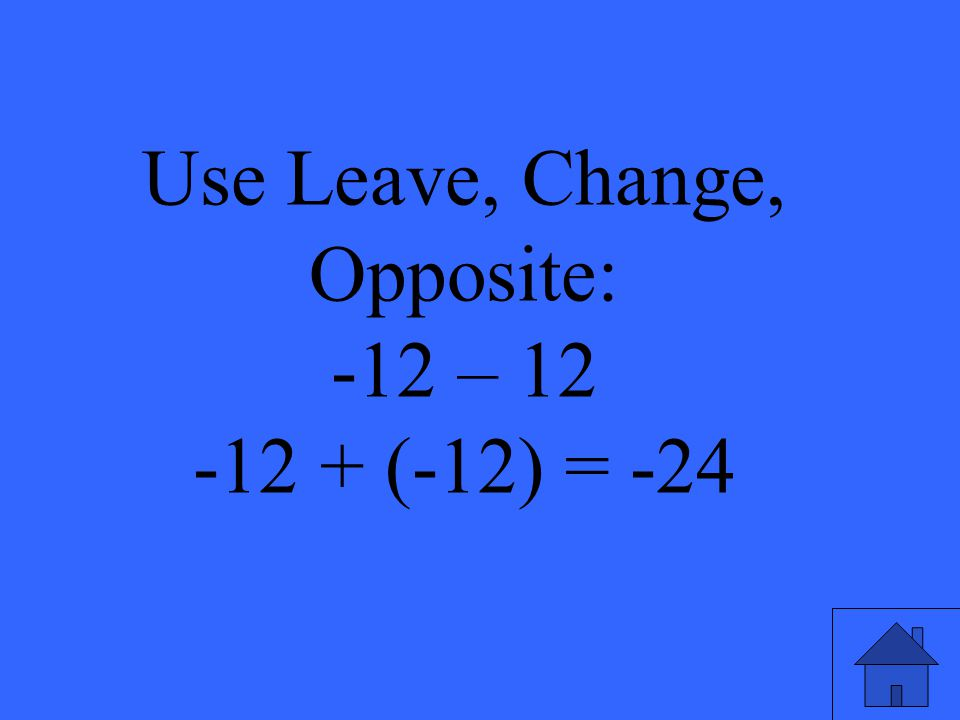 Use Leave, Change, Opposite: -12 – 12 -12 + (-12) = -24
