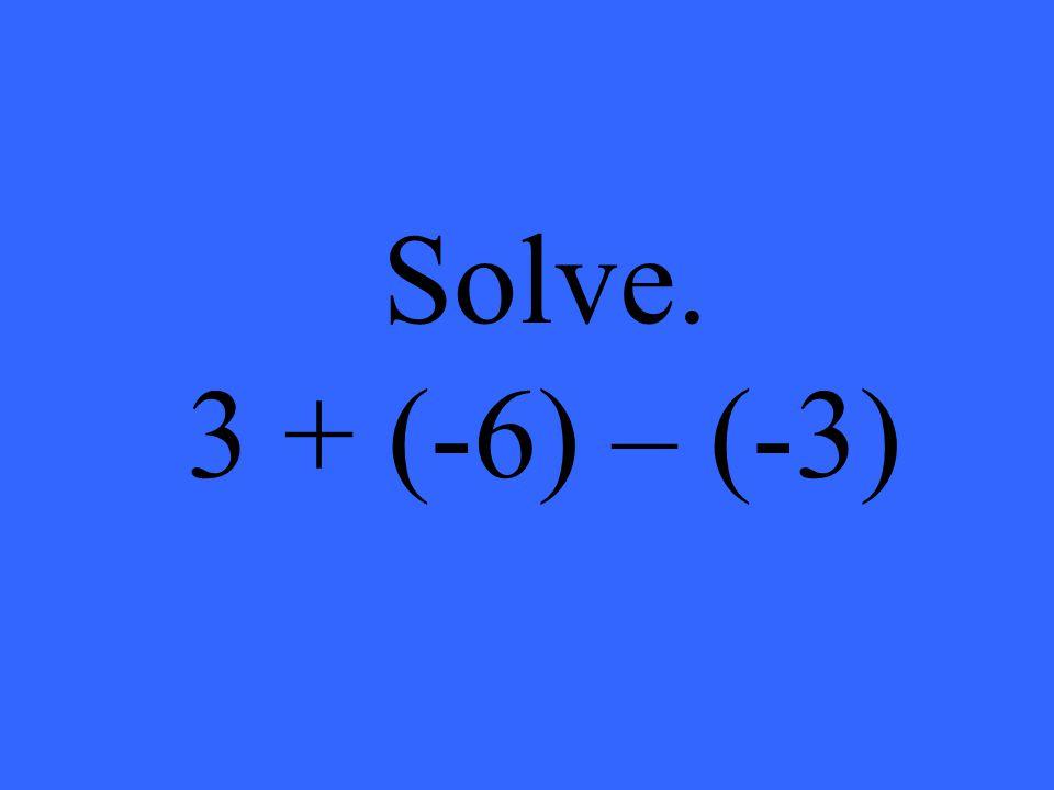 Solve. 3 + (-6) – (-3)