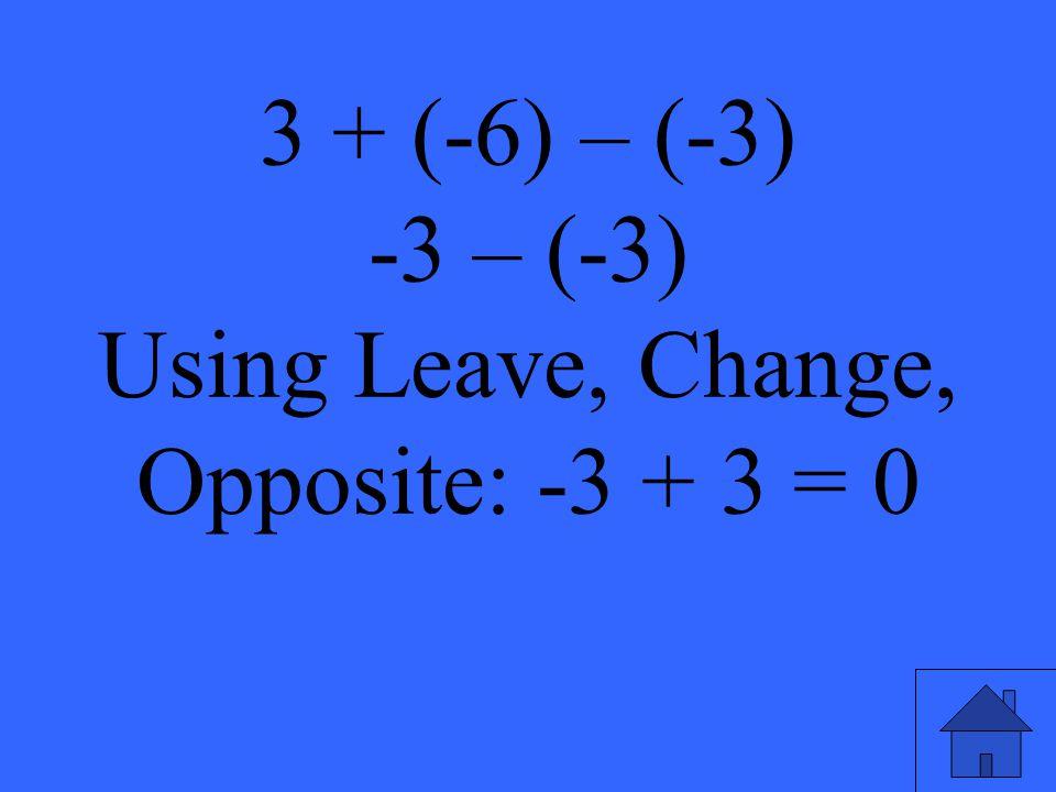 -3 – (-3) Using Leave, Change, Opposite: -3 + 3 = 0